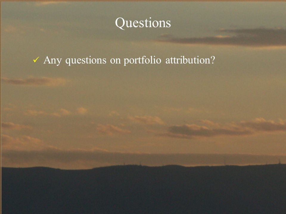 Questions Any questions on portfolio attribution