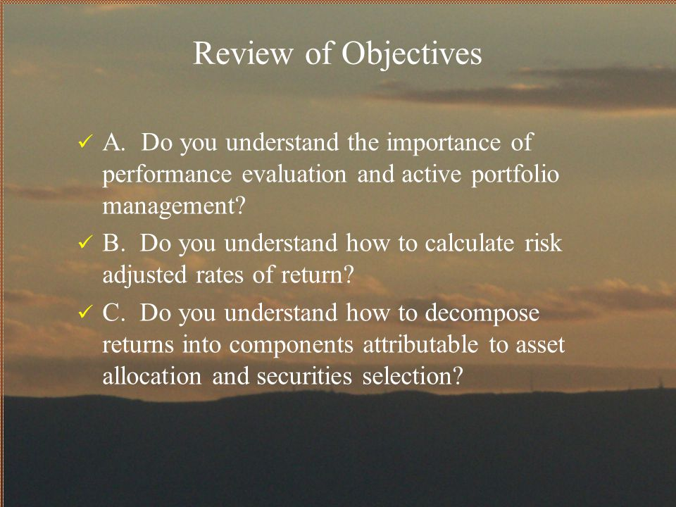Review of Objectives A. Do you understand the importance of performance evaluation and active portfolio management