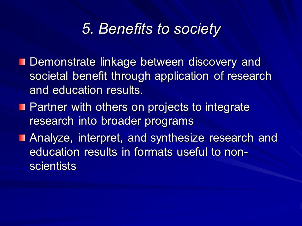5. Benefits to society Demonstrate linkage between discovery and societal benefit through application of research and education results.