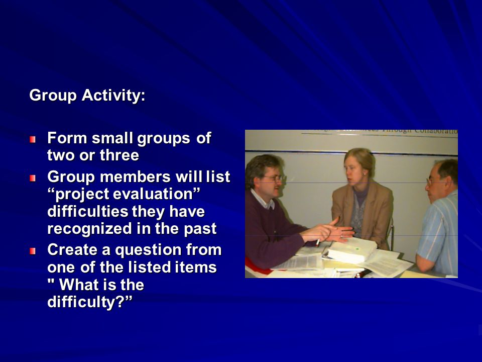 Group Activity: Form small groups of two or three. Group members will list project evaluation difficulties they have recognized in the past.