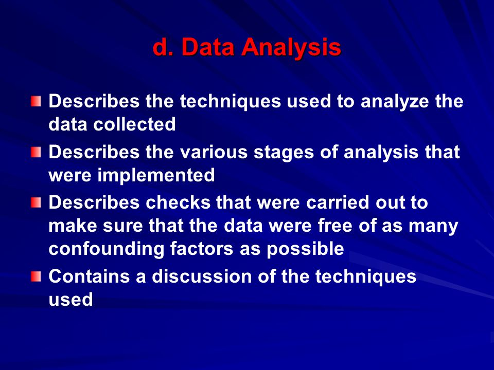 d. Data Analysis Describes the techniques used to analyze the data collected. Describes the various stages of analysis that were implemented.