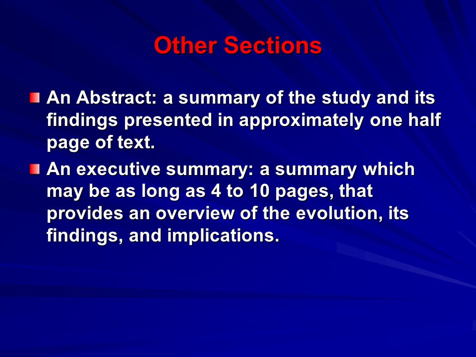 Other Sections An Abstract: a summary of the study and its findings presented in approximately one half page of text.