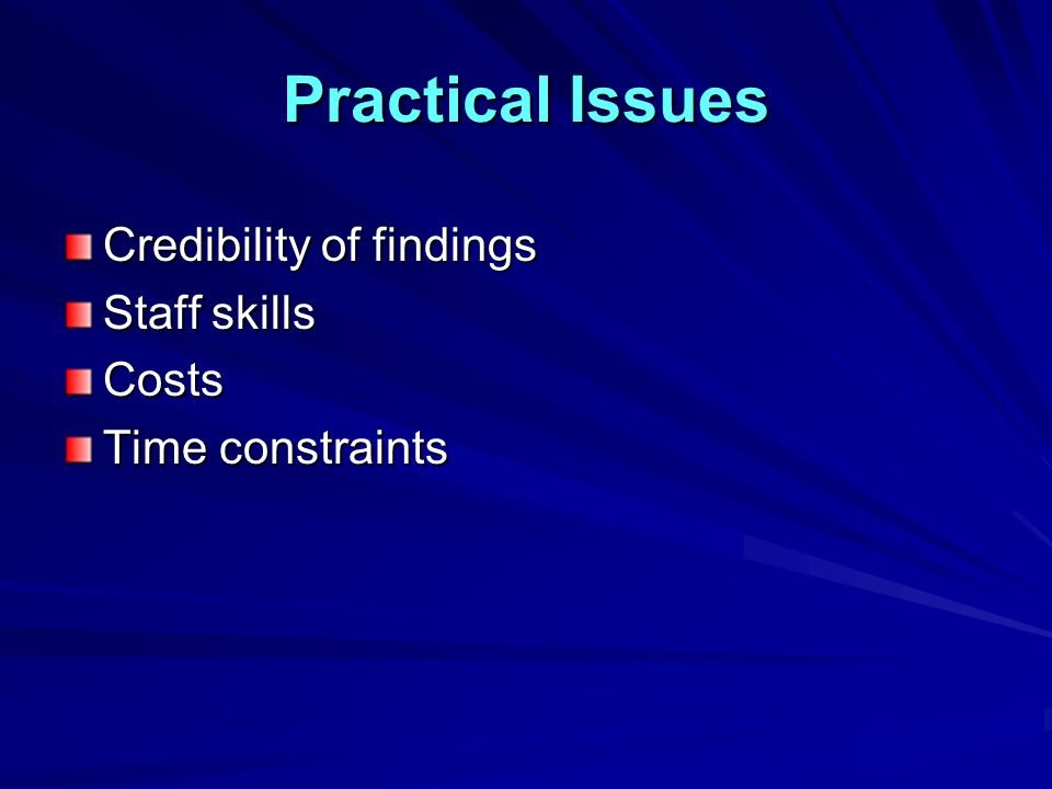 Practical Issues Credibility of findings Staff skills Costs