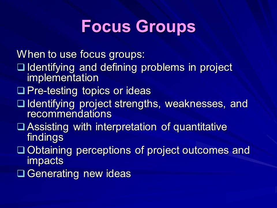 Focus Groups When to use focus groups: