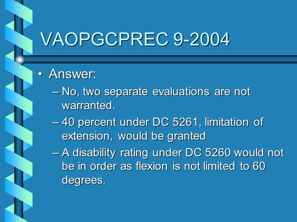 VAOPGCPREC 9-2004 Answer: No, two separate evaluations are not warranted. 40 percent under DC 5261, limitation of extension, would be granted.