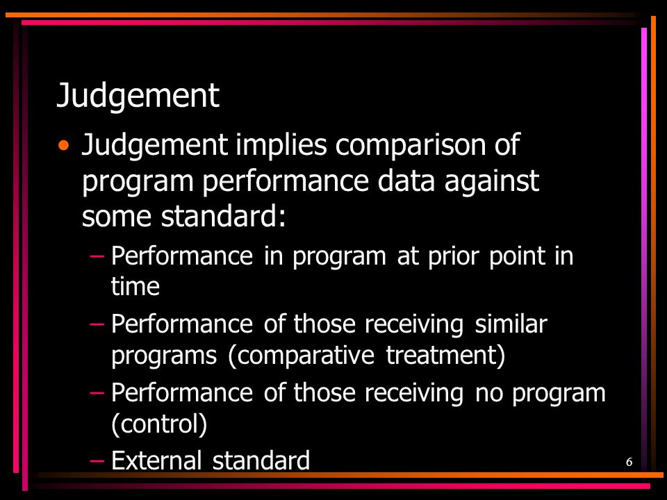 Judgement Judgement implies comparison of program performance data against some standard: Performance in program at prior point in time.