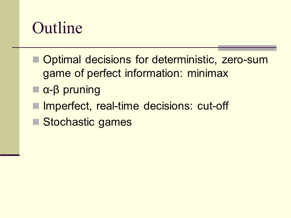 Outline Optimal decisions for deterministic, zero-sum game of perfect information: minimax. α-β pruning.