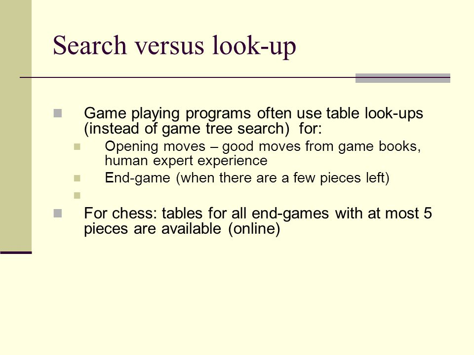 Search versus look-up Game playing programs often use table look-ups (instead of game tree search) for: