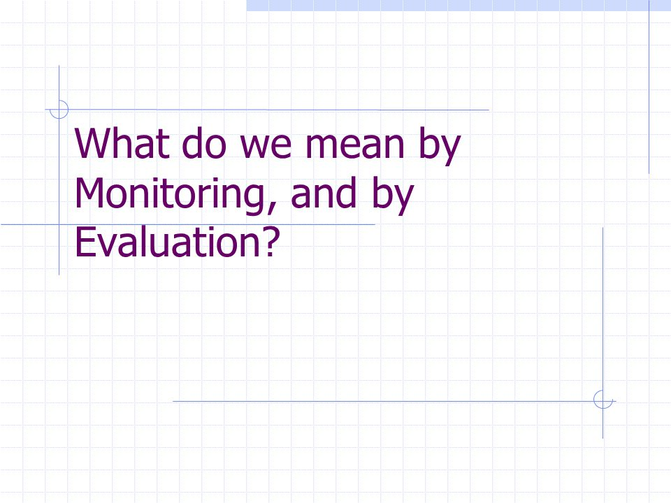 What do we mean by Monitoring, and by Evaluation