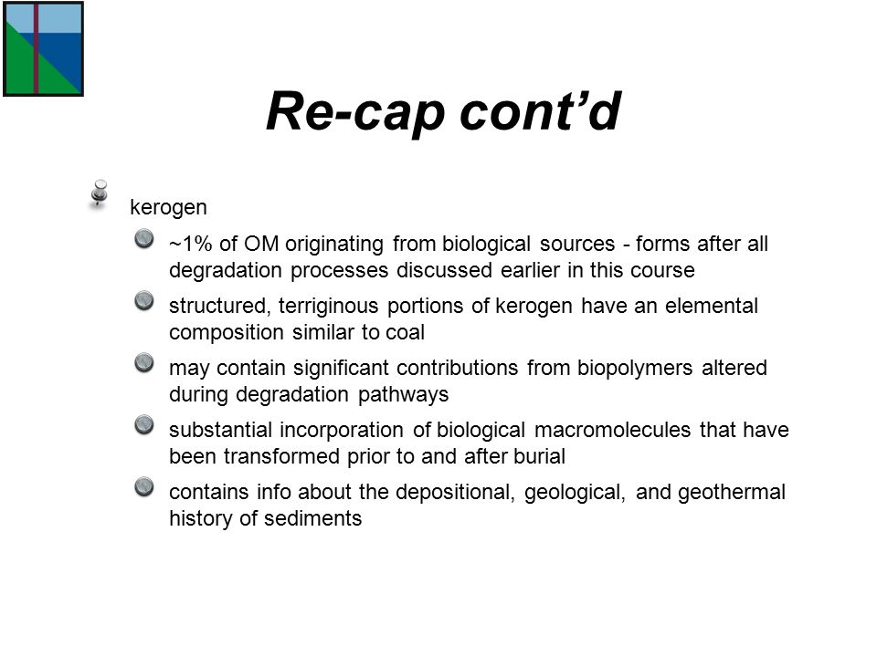 Re-cap cont'd kerogen. ~1% of OM originating from biological sources - forms after all degradation processes discussed earlier in this course.