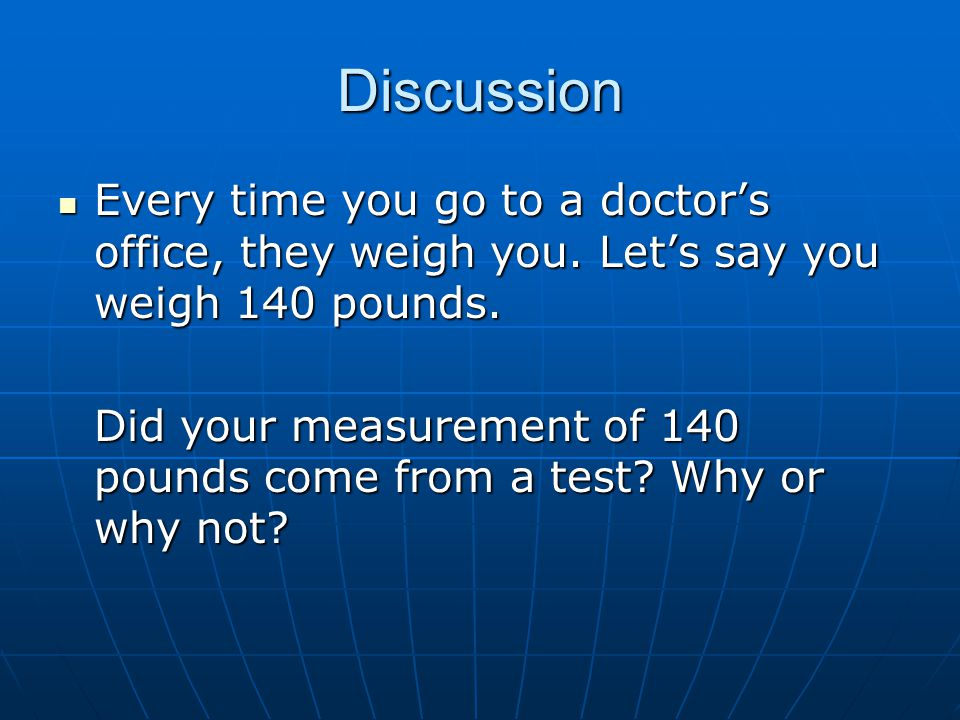 Discussion Every time you go to a doctor's office, they weigh you. Let's say you weigh 140 pounds.