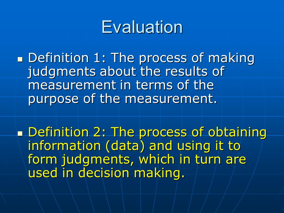 Evaluation Definition 1: The process of making judgments about the results of measurement in terms of the purpose of the measurement.