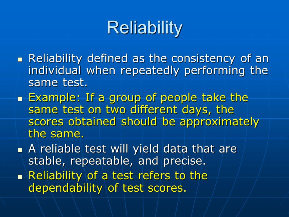 Reliability Reliability defined as the consistency of an individual when repeatedly performing the same test.