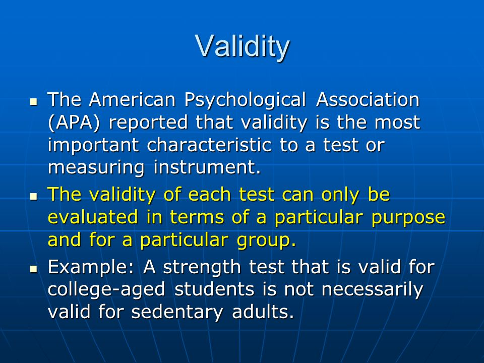 Validity The American Psychological Association (APA) reported that validity is the most important characteristic to a test or measuring instrument.