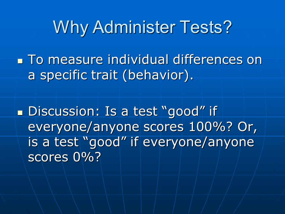 Why Administer Tests To measure individual differences on a specific trait (behavior).