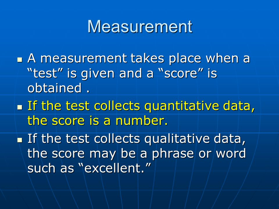 Measurement A measurement takes place when a test is given and a score is obtained .