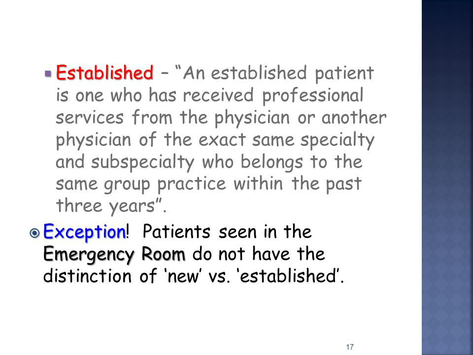 Established – An established patient is one who has received professional services from the physician or another physician of the exact same specialty and subspecialty who belongs to the same group practice within the past three years .