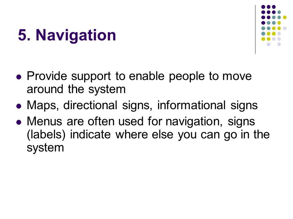 5. Navigation Provide support to enable people to move around the system. Maps, directional signs, informational signs.