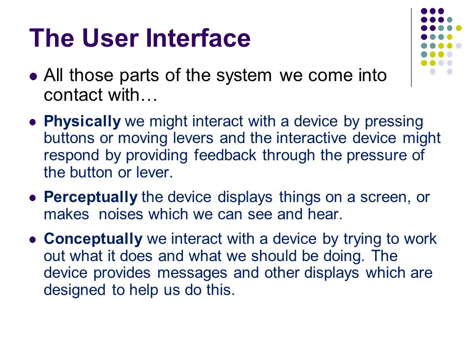 The User Interface All those parts of the system we come into contact with…