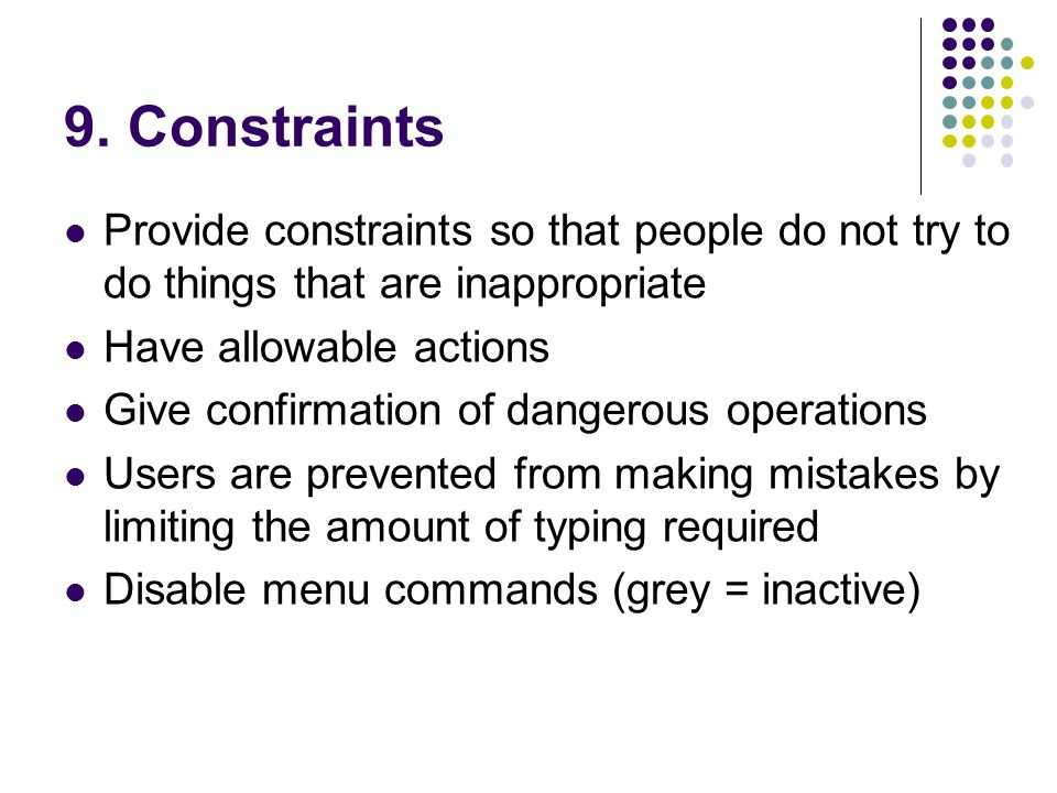 9. Constraints Provide constraints so that people do not try to do things that are inappropriate. Have allowable actions.