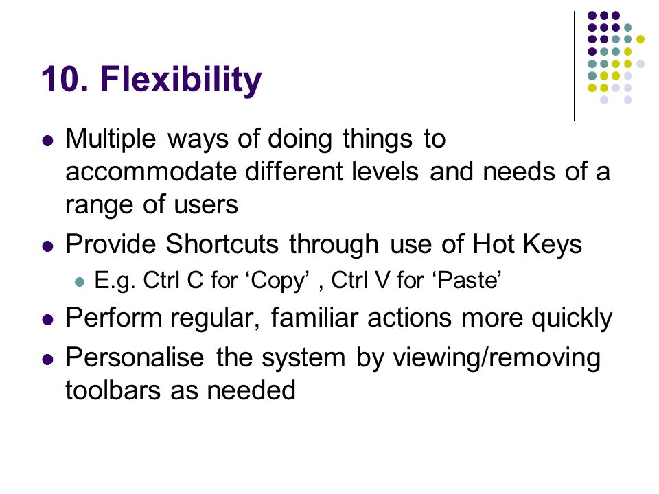 10. Flexibility Multiple ways of doing things to accommodate different levels and needs of a range of users.