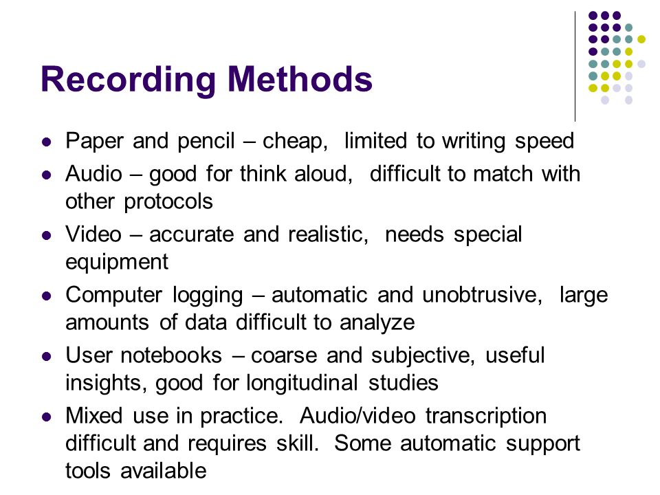 Recording Methods Paper and pencil – cheap, limited to writing speed
