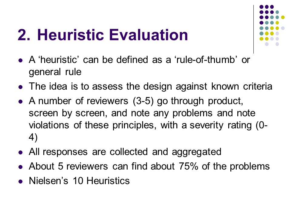 Heuristic Evaluation A 'heuristic' can be defined as a 'rule-of-thumb' or general rule. The idea is to assess the design against known criteria.