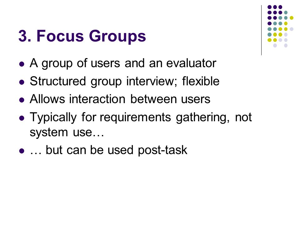 3. Focus Groups A group of users and an evaluator