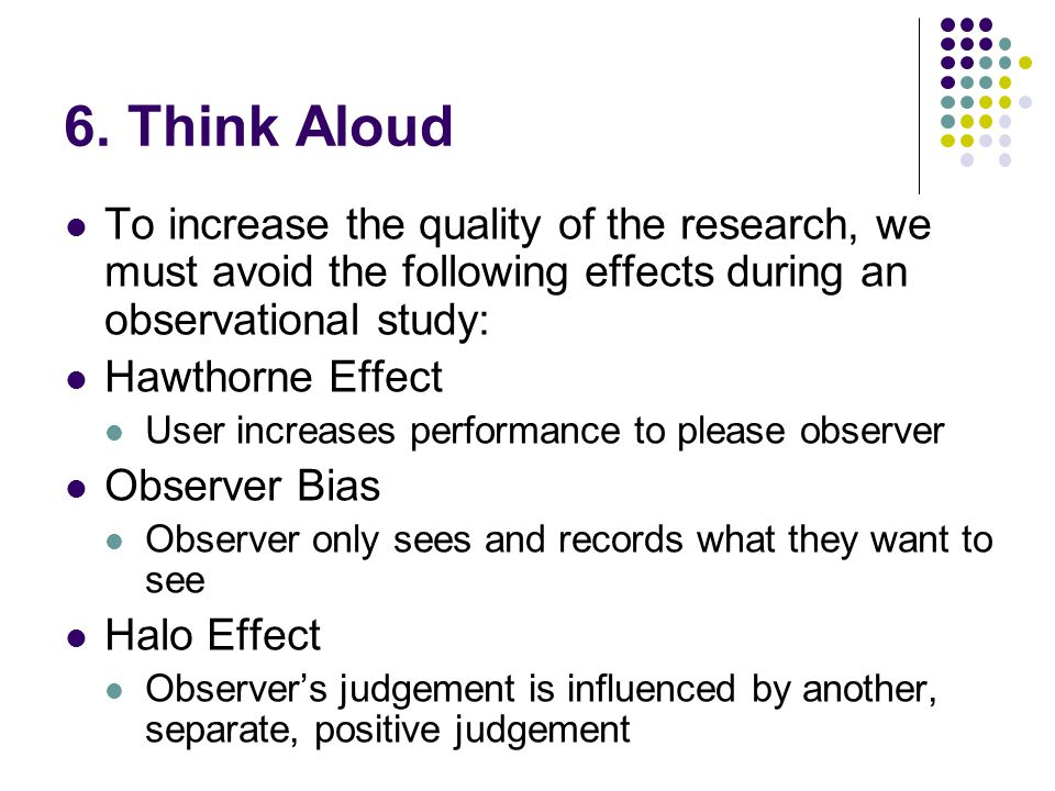 6. Think Aloud To increase the quality of the research, we must avoid the following effects during an observational study: