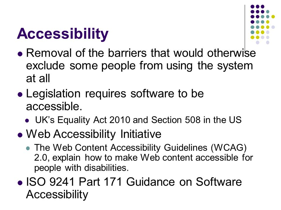 Accessibility Removal of the barriers that would otherwise exclude some people from using the system at all.