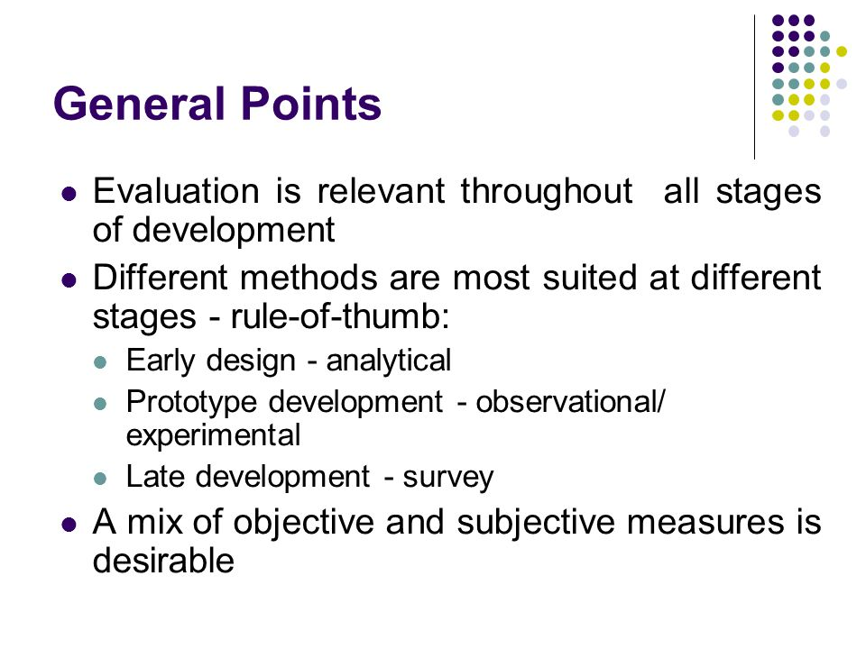 General Points Evaluation is relevant throughout all stages of development. Different methods are most suited at different stages - rule-of-thumb: