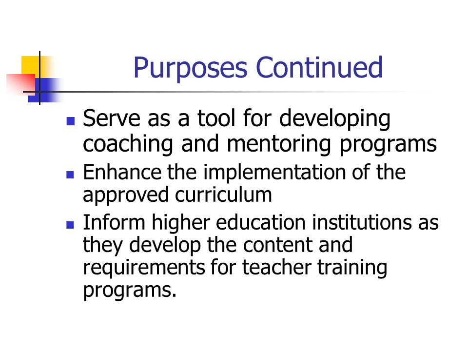 Purposes Continued Serve as a tool for developing coaching and mentoring programs. Enhance the implementation of the approved curriculum.