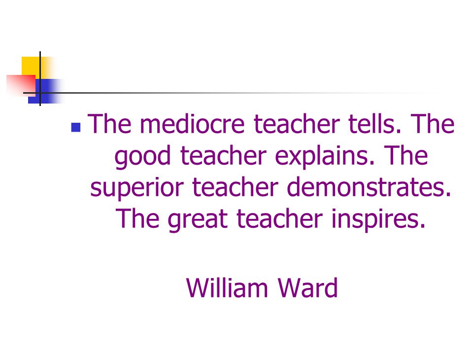 The mediocre teacher tells. The good teacher explains