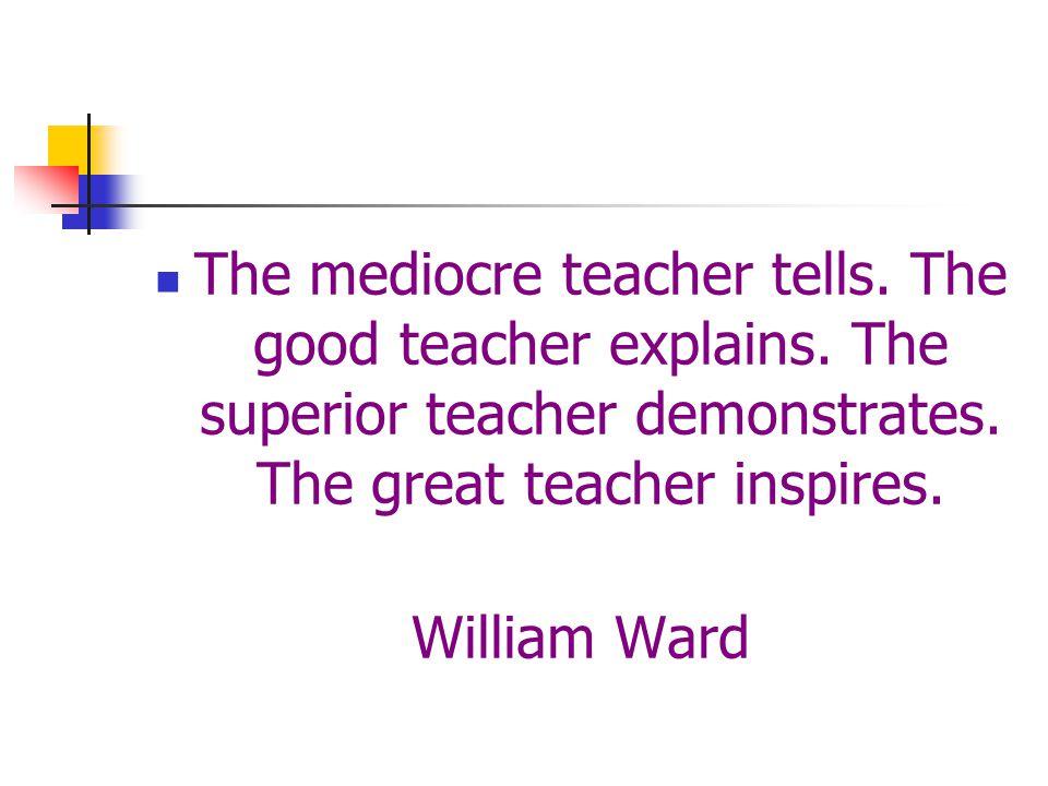 The mediocre teacher tells. The good teacher explains