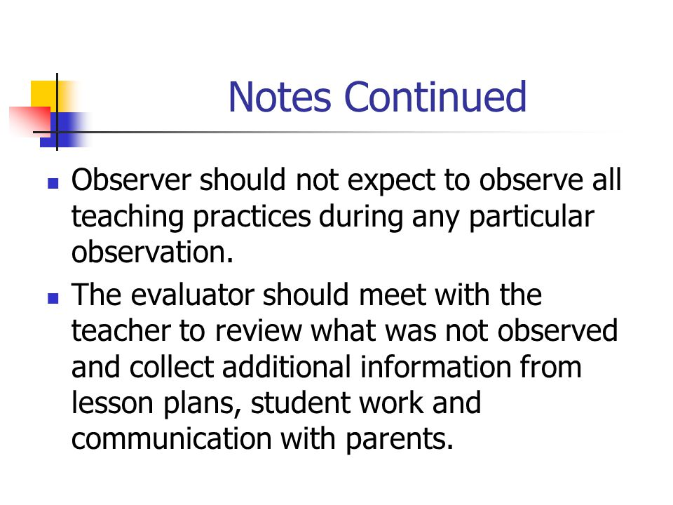 Notes Continued Observer should not expect to observe all teaching practices during any particular observation.
