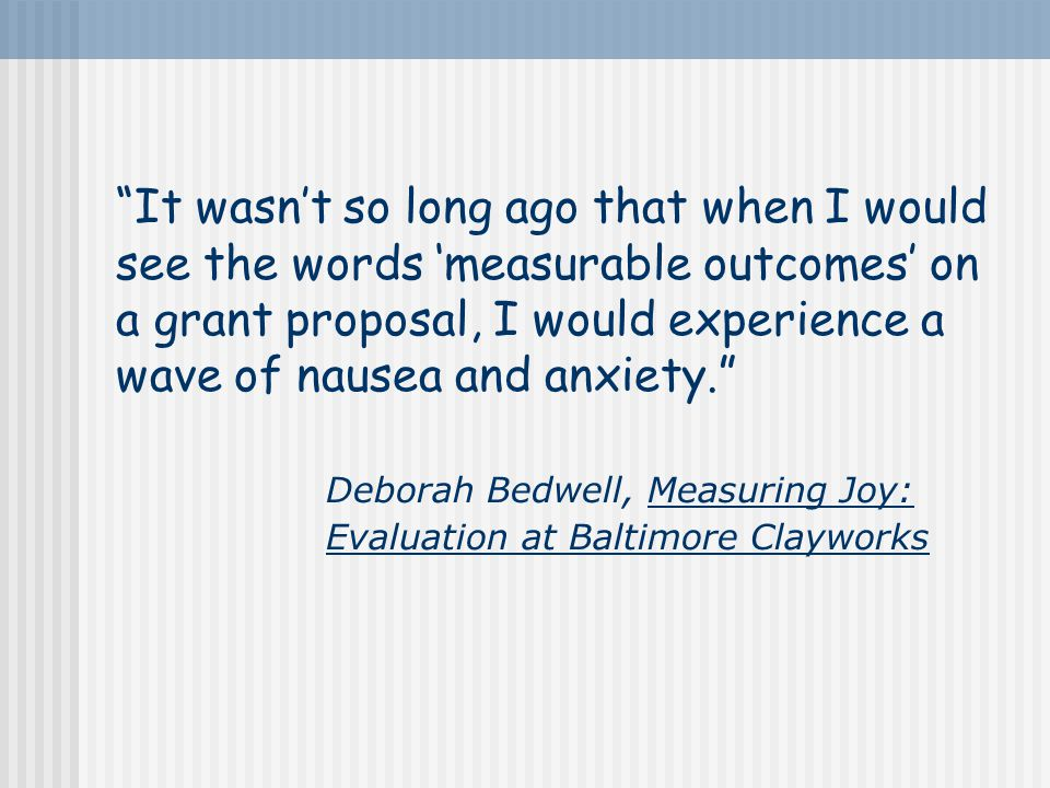 It wasn't so long ago that when I would see the words 'measurable outcomes' on a grant proposal, I would experience a wave of nausea and anxiety. Deborah Bedwell, Measuring Joy: Evaluation at Baltimore Clayworks