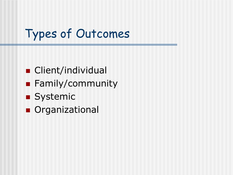 Types of Outcomes Client/individual Family/community Systemic