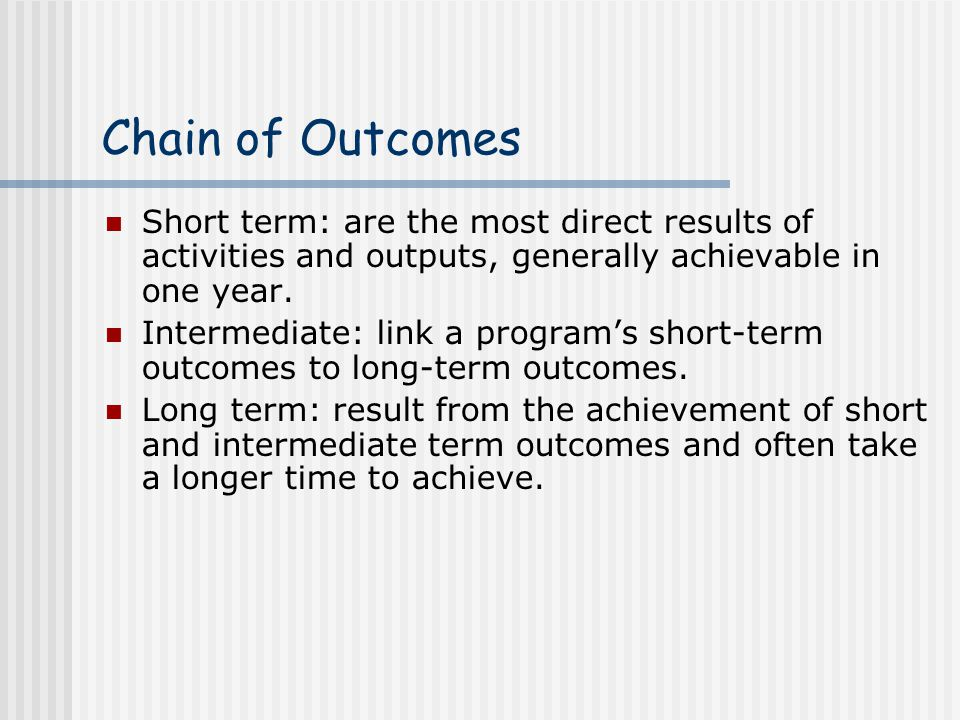 Chain of Outcomes Short term: are the most direct results of activities and outputs, generally achievable in one year.