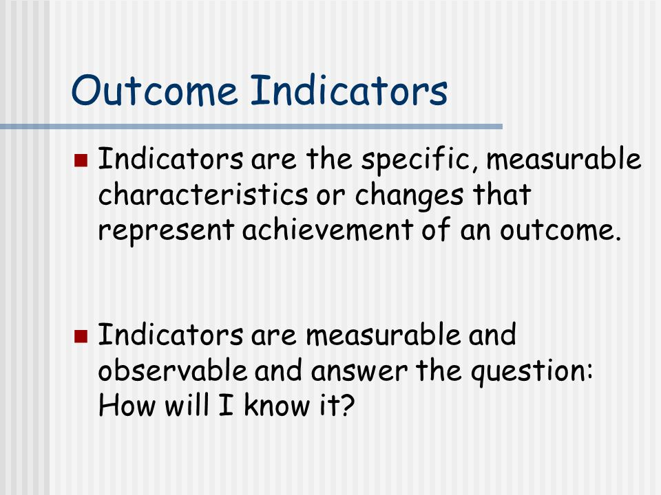 Outcome Indicators Indicators are the specific, measurable characteristics or changes that represent achievement of an outcome.
