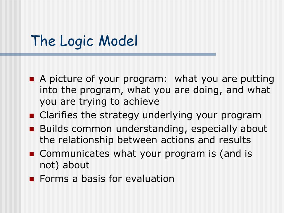 The Logic Model A picture of your program: what you are putting into the program, what you are doing, and what you are trying to achieve.