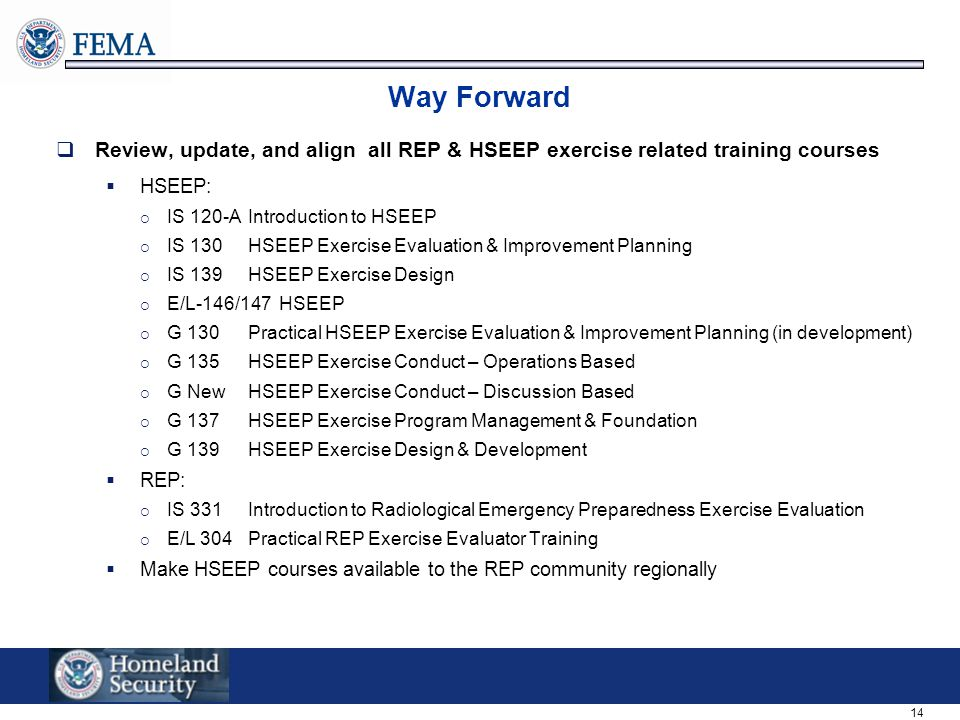 Way Forward Review, update, and align all REP & HSEEP exercise related training courses. HSEEP: IS 120-A Introduction to HSEEP.