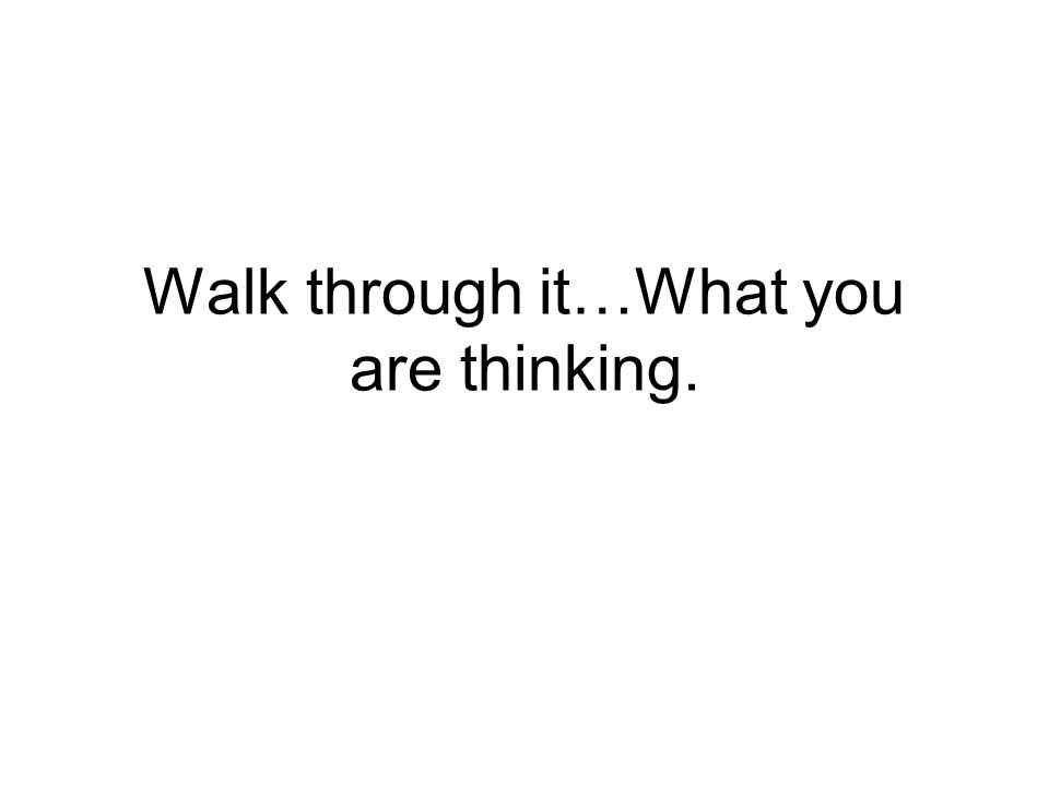Walk through it…What you are thinking.