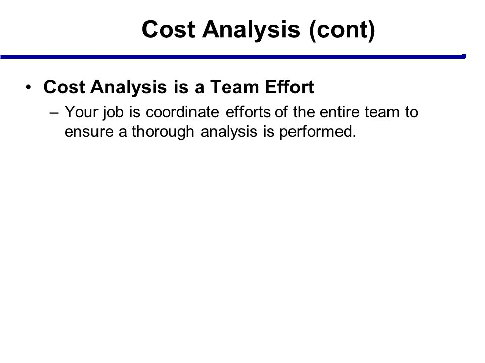 Cost Analysis (cont) Cost Analysis is a Team Effort