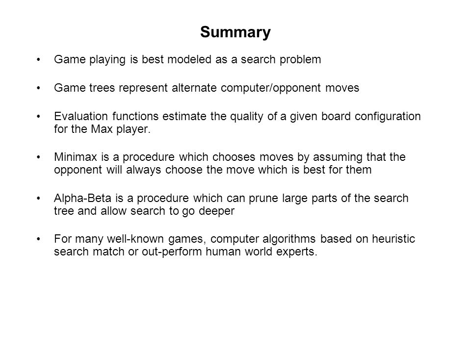 Summary Game playing is best modeled as a search problem