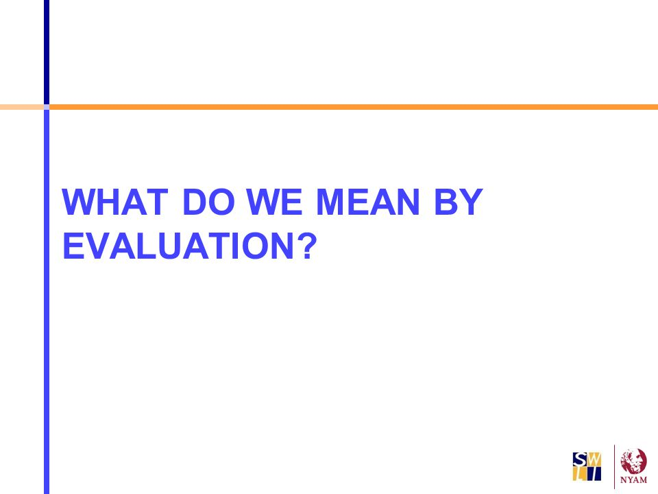WHAT DO WE MEAN BY EVALUATION