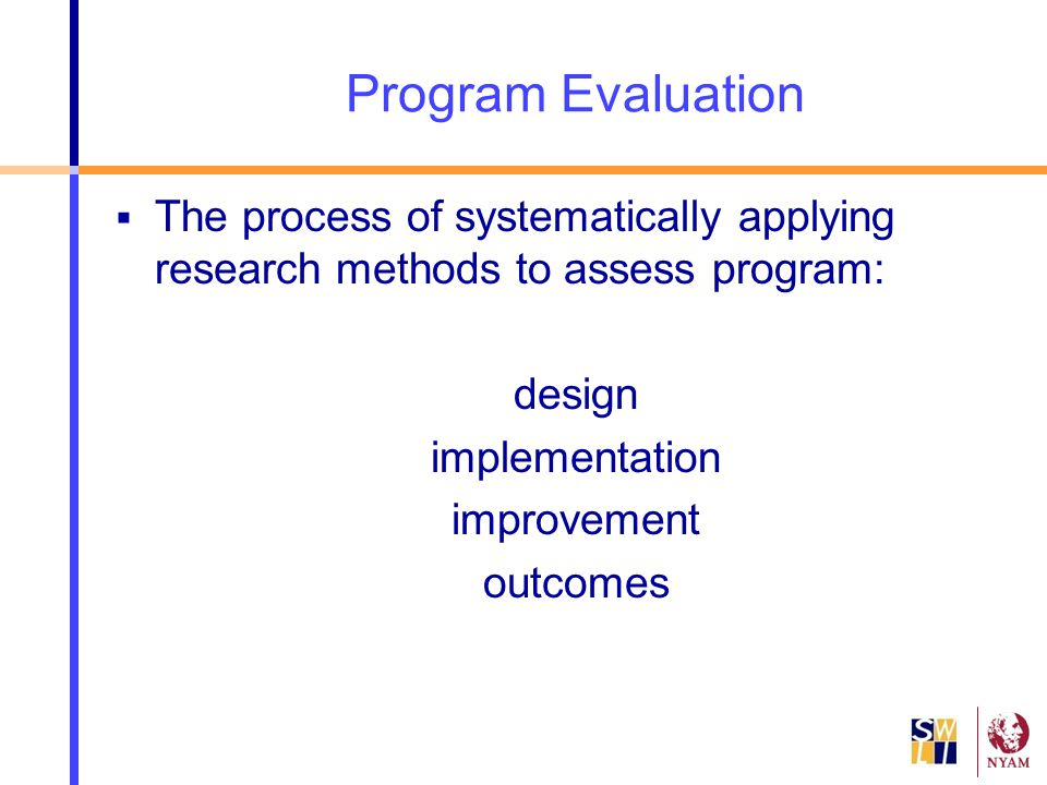 Program Evaluation The process of systematically applying research methods to assess program: design.