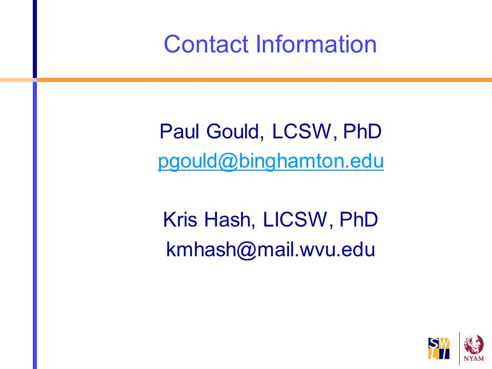 Contact Information Paul Gould, LCSW, PhD pgould@binghamton.edu Kris Hash, LICSW, PhD kmhash@mail.wvu.edu