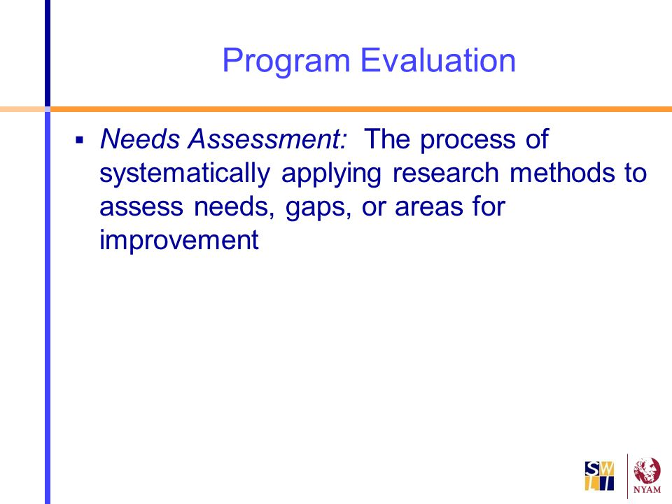 Program Evaluation Needs Assessment: The process of systematically applying research methods to assess needs, gaps, or areas for improvement.