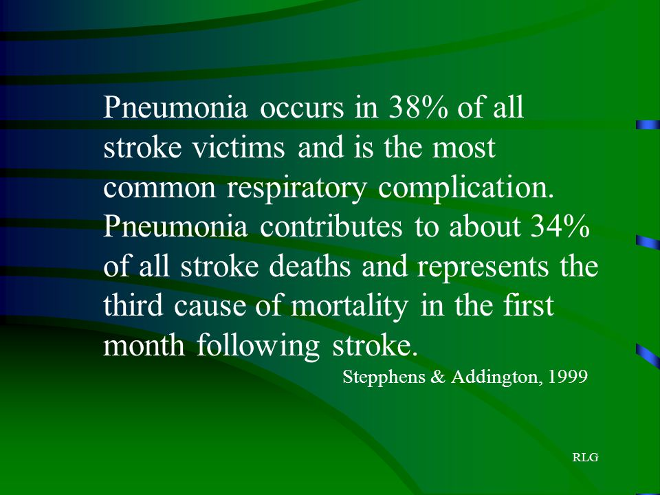 Pneumonia occurs in 38% of all stroke victims and is the most common respiratory complication. Pneumonia contributes to about 34% of all stroke deaths and represents the third cause of mortality in the first month following stroke. Stepphens & Addington, 1999