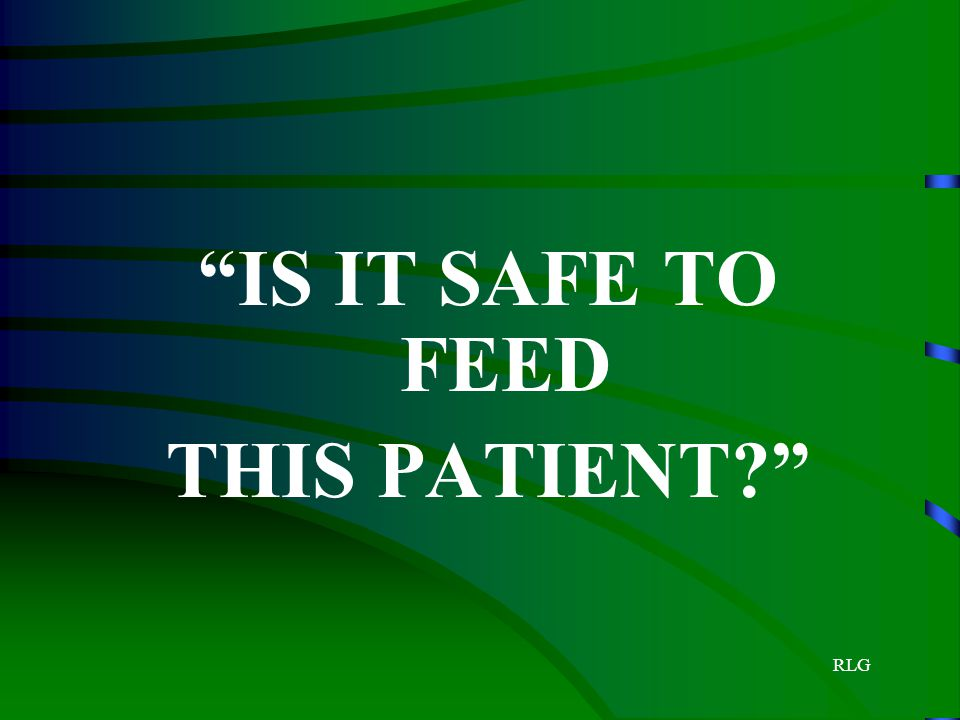 IS IT SAFE TO FEED THIS PATIENT